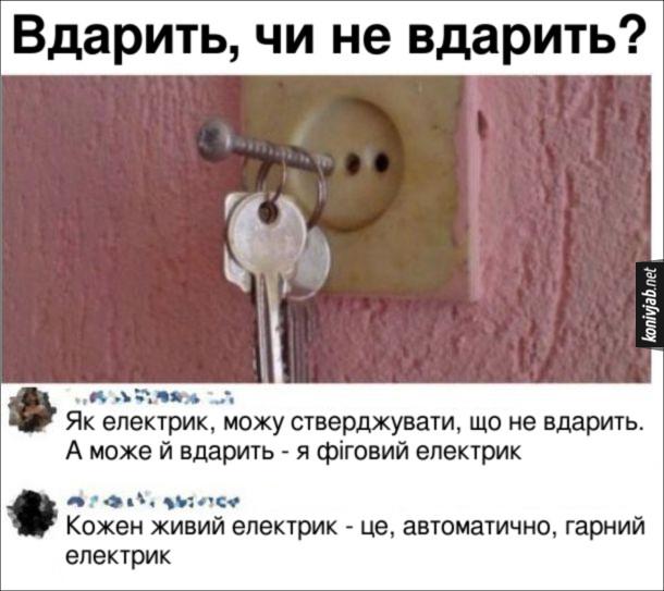 Прикол про електриків. В розетці шуруп, на якому висять ключі. Запитання: Вдарить, чи не вдарить струмом? Комент 1: - Як електрик, можу стверджувати, що не вдарить. А може й вдарить - я фіговий електрик. Комент 2: - Кожен живий електрик - це, автоматично, гарний електрик
