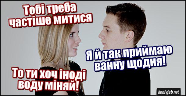 Дівчина: - Тобі треба частіше митися. Хлопець: - Я й так приймаю ванну щодня! Дівчина: - То ти хоч іноді воду міняй!