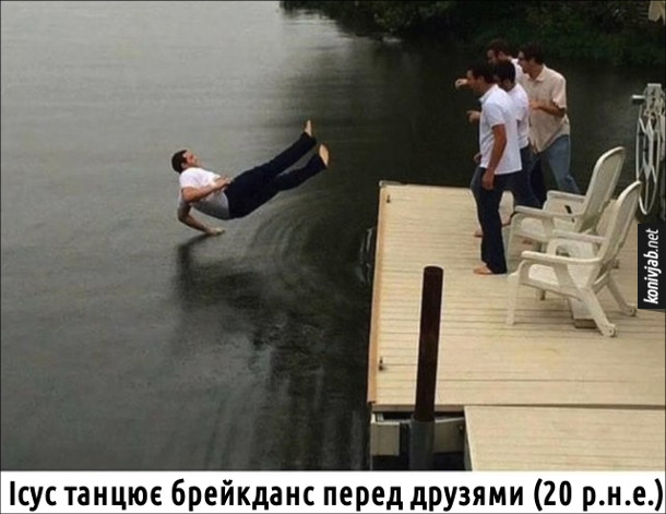 Мем про Ісуса. Ісус танцює брейкданс перед друзями (20 р.н.е.). Фото чоловіка, який падає в воду. Знято якраз в той момент, коли його рука торкнулася води - ніби він танцює на воді