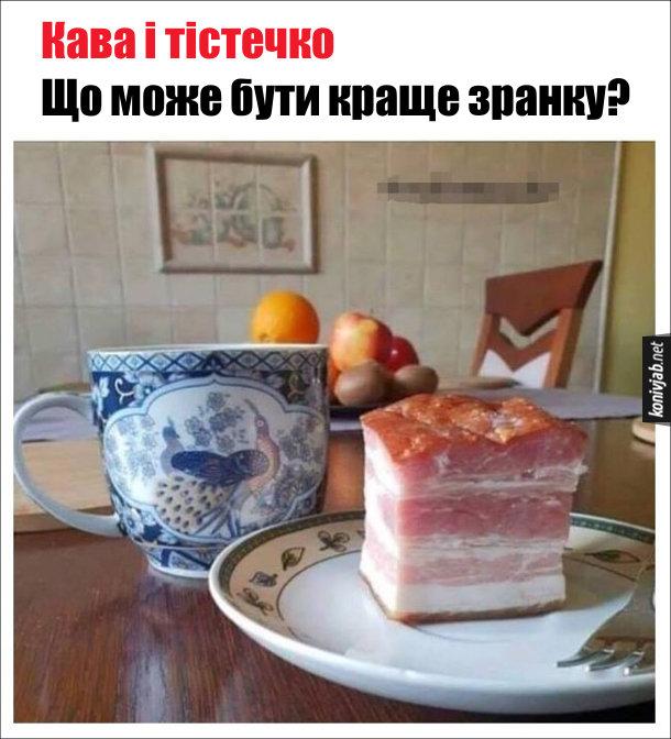 Жарт про сніданок. Кава і тістечко Що може бути краще зранку? Замість твстечка - шмат копченої підчеревини