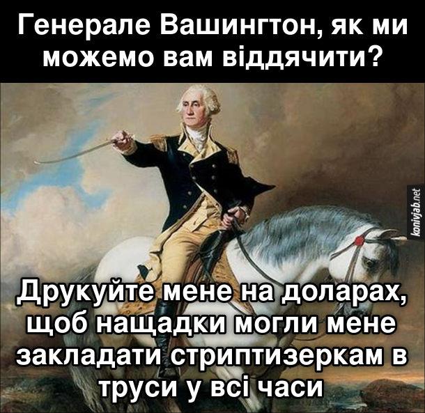 Мем про Вашингтона. - Генерале Вашингтон, як ми можемо вам віддячити? - Друкуйте мене на доларах, щоб нащадки могли мене закладати стриптизеркам в труси у всі часи