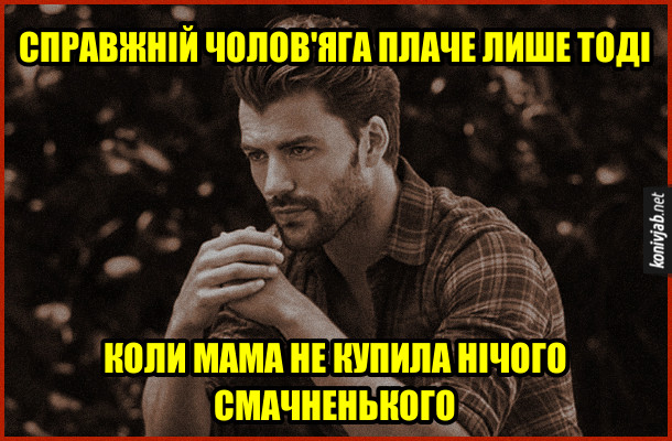 Прикол Коли чоловіки плачуть. Справжній чолов'яга плаче лише тоді, коли мама не купила нічого смачненького