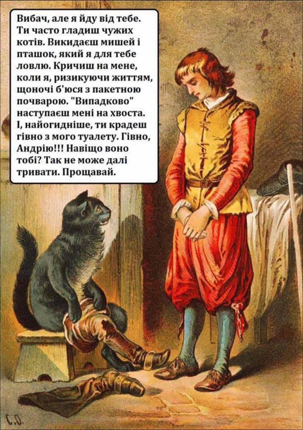 """Смішний малюнок Кіт образився. Ілюстрація з казки """"Кіт у чоботях"""" Кіт одягає чоботи і каже до господаря: - Вибач, але я йду від тебе. Ти часто гладиш чужих котів. Викидаєш мишей і пташок, які я для тебе ловлю. Кричиш на мене, коли я, ризикуючи життям, щоночі б'юся з пакетною почварою. """"Випадково"""" наступаєш мені на хвості. І, найогидніше, ти крадеш гівно з мого туалету. Гівно, Андрію!!! Навіщо воно тобі? Так не може далі тривати. Прощавай."""