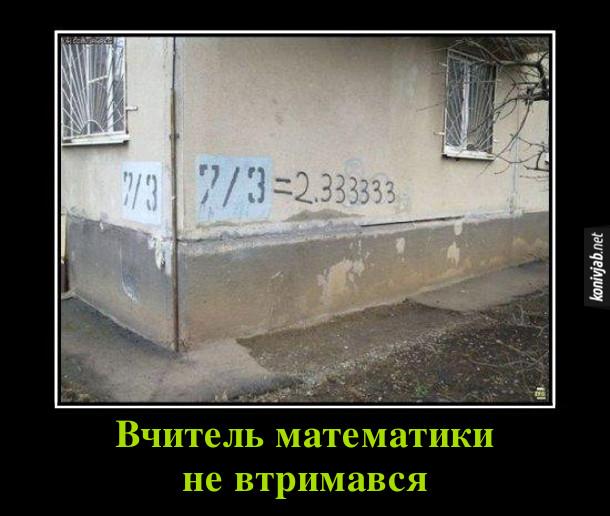 """Демотиватор, прикол Вчитель математики. На будинку написаний його номер - """"7/3"""" Вчитель математики не втримався і дописав """"2.333333"""""""