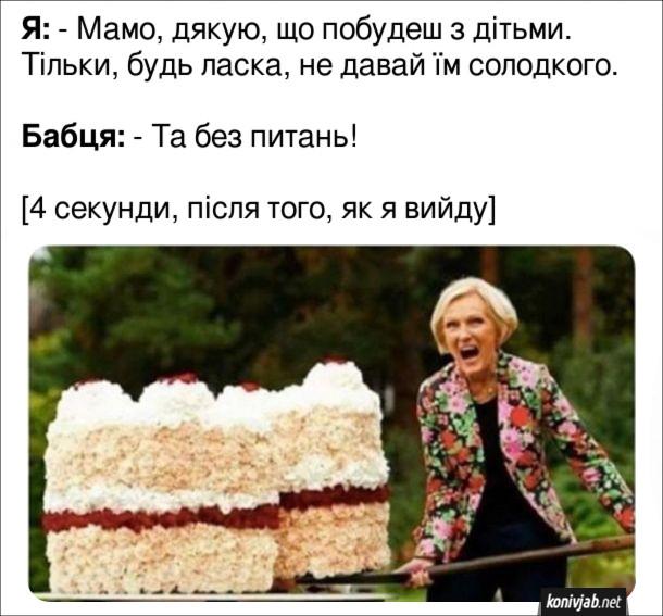 Мем про бабцю і солодощі. Я: - Мамо, дякую, що побудеш з дітьми. Тільки, будь ласка, не давай їм солодкого. Бабця: - Та без питань! 4 секунди, після того, як я вийду - бабця несе онукам гігантський шмат торту