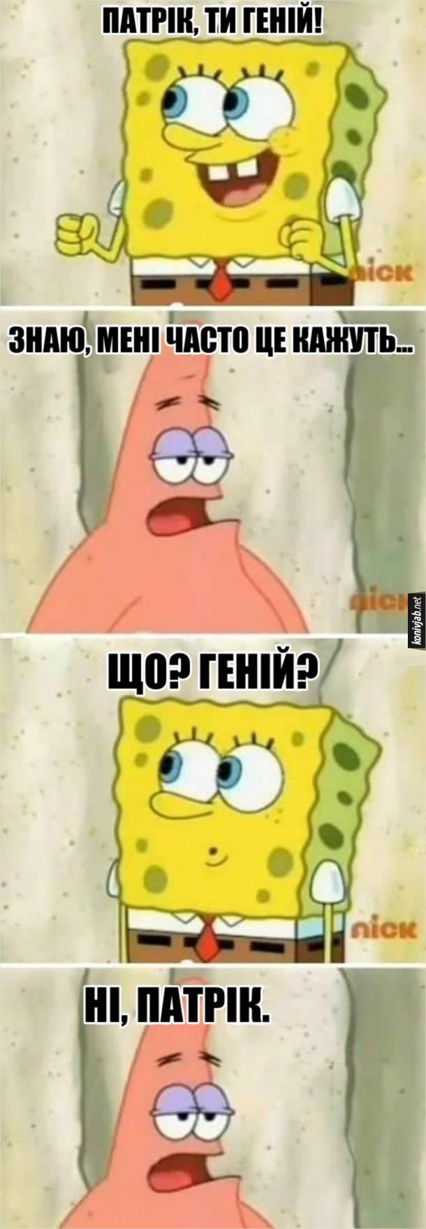 Прикол Губка Боб і Патрік. - Патрік, ти геній! - Знаю, мені часто це кажуть. - Що, геній? - Ні, Патрік