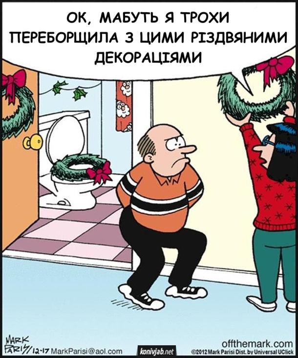 Жарт про різдвяне оздоблення. Дружина скрізь по квартирі розвішує різдвяні хвойні розетки. Поклала навіть на сідушку унітазу. Чоловік сів на унітаз і обколов сідниці. Дружина: - Ok, мабуть я трохи переборщила з цими різдвяними декораціями