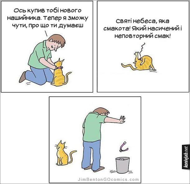 Комікс Про що думає кіт. Господар надягає котові нашийника: - Ось купив тобі нового нашийника. Тепер я зможу чути, про що ти думаєш. Кіт почав лизати собі яйця і думає: - Святі небеса, яка смакота! Який насичений і неповторний смак! Після цього господар зняв з кота нашийника і кинув його до смітника