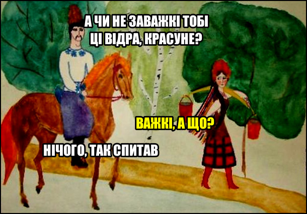 Прикол Козак і дівчина. Козак на коні під'їхав до дівчини, що несе коромисло з відрами з водою. - А чи не заважкі тобі ці відра, красуне? - Важкі, а що? - Нічого, так спитав