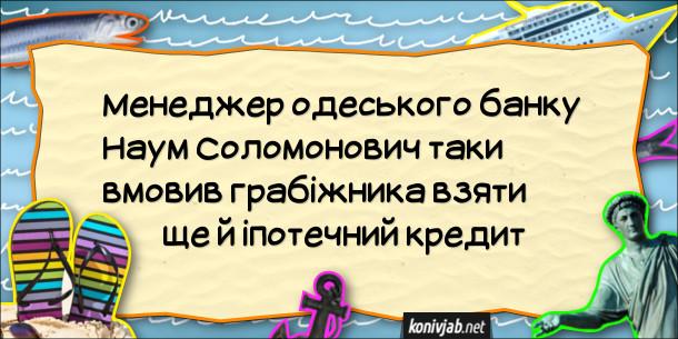 Анекдот про одеський банк. Менеджер одеського банку Наум Соломонович таки вмовив грабіжника взяти ще й іпотечний кредит