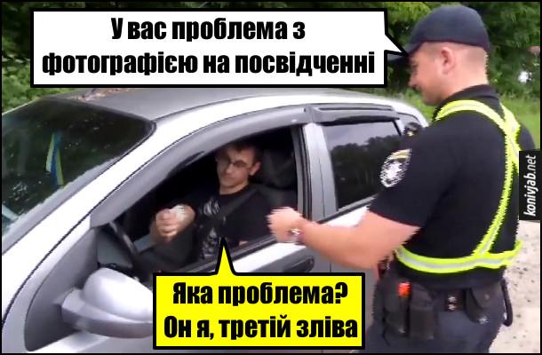 Прикол Поліцейський перевіряє права. Поліцейський: - У вас проблема з фотографією на посвідченні. Водій: - Яка проблема? Он я, третій зліва