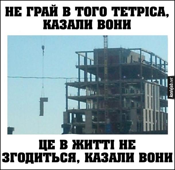 """Прикол Кранівник підіймає бетонну балку літерою """"Г"""" (як в грі Tetris). Не грай в того тетріса, казали вони, це в житті не знадобиться, казали вони"""