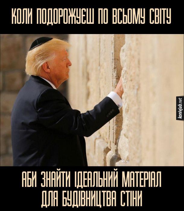 Прикол Трамп біля стіни плачу. Коли подорожуєш по всьому світу, аби знайти ідеальний матеріал для будівництва стіни