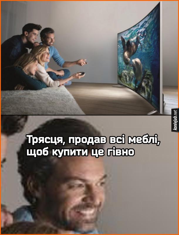 Прикол Реклама телевізора, де друзі сидять на підлозі і дивляться телевізор з увігнутим екраном. Господар квартири думає: - Трясця, продав всі меблі, щоб купити це гівно