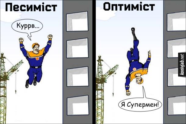 Прикол Песиміст і оптиміст. Будівельник падає з вікна. Якщо він песиміст, то кричатиме: - Куррв... Якщо він оптиміст, то крикне: - Я Супермен!