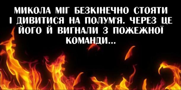 Анекдот про пожежника. Микола міг безкінечно стояти і дивитися на полум'я. Через це його й вигнали з пожежної команди...