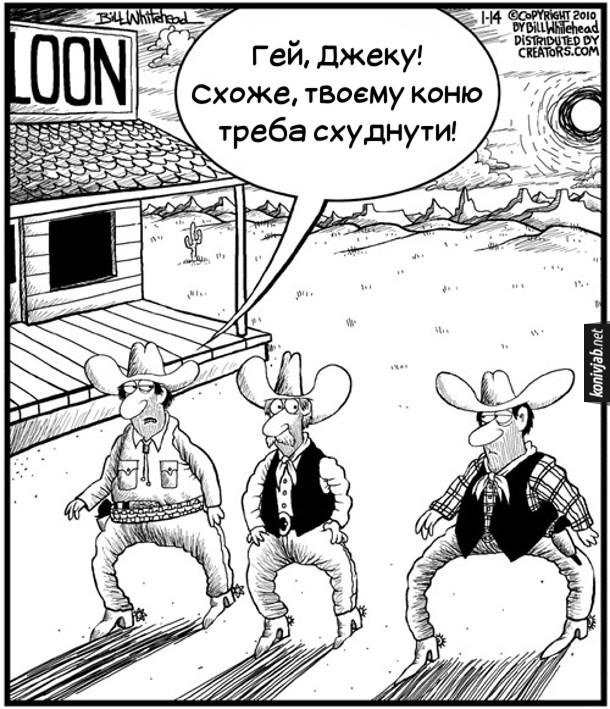 Смішна картинка про ковбоїв. Йдуть ковбої ковбойською ходою - ноги широко розставлені і криві. В одного з ковбоїв аж занадто широко розставлені ноги. Інший каже: - Гей, Джеку! Схоже, твоєму коню треба схуднути!