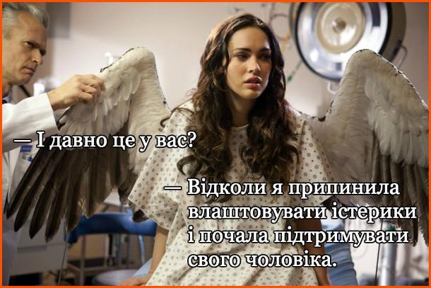 В дружини виросли крила. Вона прийшла до лікаря. Лікар: - І давно це у вас? - Відколи я припинила влаштовувати істерики і почала підтримувати чоловіка