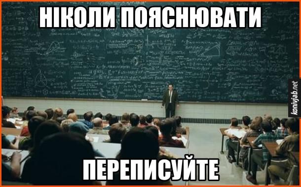 Мем про викладача. Викладач попонаписував формул на всій дошці і каже студентам: - Ніколи пояснювати. Переписуйте