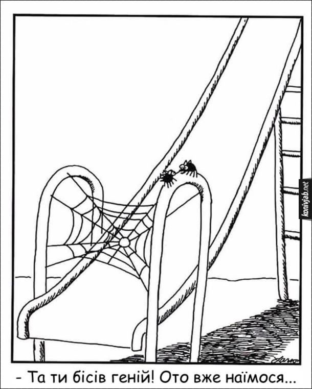 Комікс про павуків. Два павуки сплели павутину на дитячій гірці з наміром зловити дитину, яка буде з'їжджати донизу. Один з павуків хвалить іншого за цю ідею: - Та ти бісів геній! Ото вже наїмося...