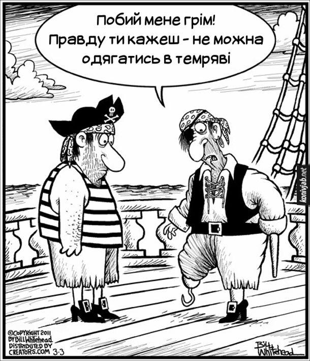 Карикатура про піратів. На палубі стоять двоє піратів. В одного з піратів на нозі гак, а на руці палиця. -  Побий мене грім! Правду ти кажеш - не можна одягатись в темряві