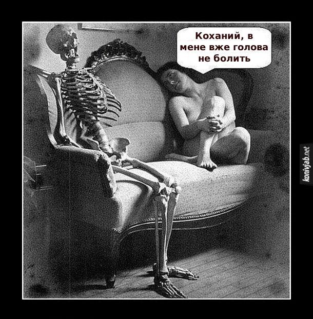 Прикол Дружина не дає. На канапі сидить гола дружина, біля неї скелет її чоловіка. Дружина: - Коханий, в мене вже голова не болить