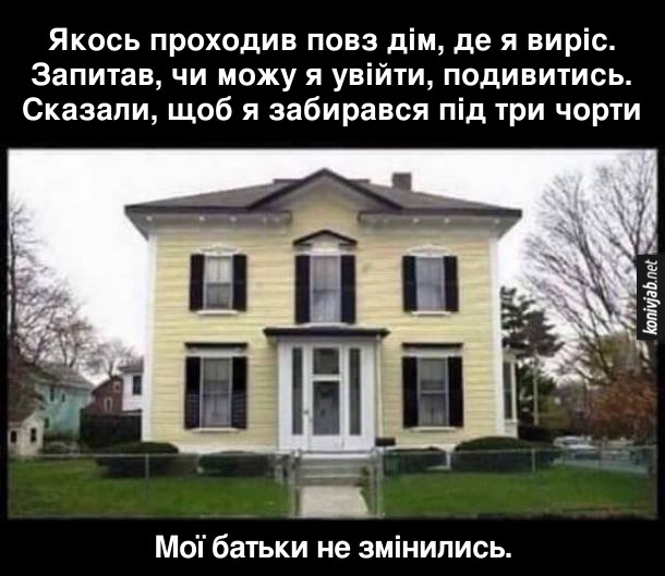Прикол про батьків. Якось проходив повз дім, де я виріс. Запитав, чи можу я увійти, подивитись. Сказали, щоб я забирався під три чорти. Мої батьки не змінились.