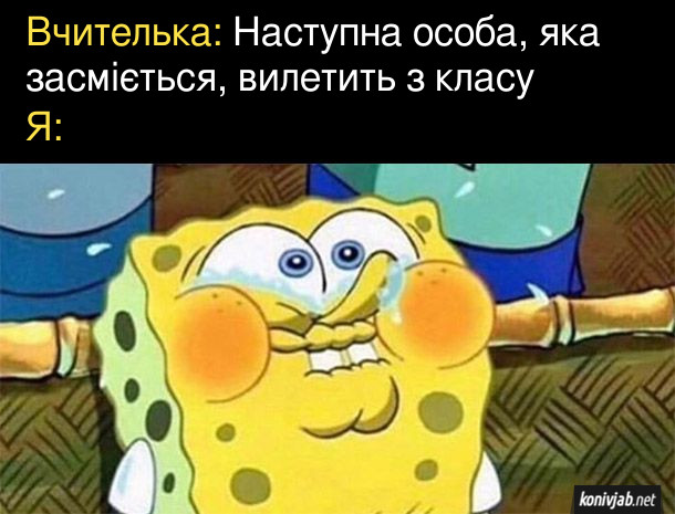 Мем про школу. Вчителька: Наступна особа, яка засміється, вилетить з класу. Я: (Губка Боб намагається не засміятись)