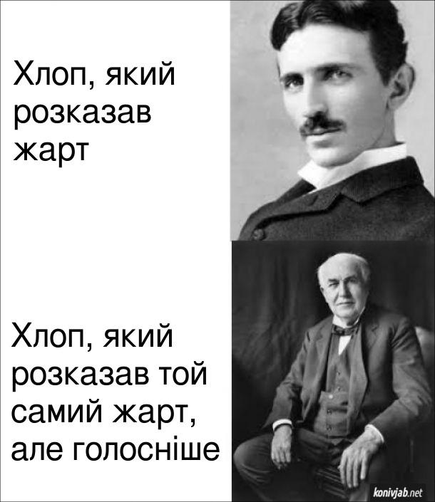 Мем Тесла і Едісон. Нікола Тесла - хлоп, який розказав жарт. Томас Едісон - хлоп, який розказав той самий жарт, але голосніше