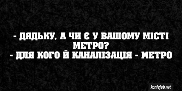 Анекдот про метро. - Дядьку, а чи є у вашому місті метро? - Для кого й каналізація - метро