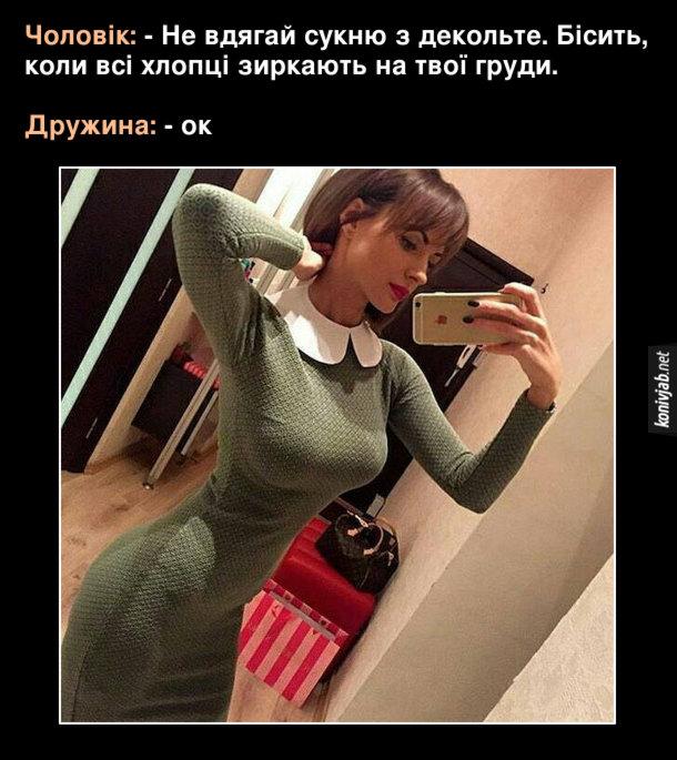 Прикол в дружини великі груди. Чоловік: - Не вдягай сукню з декольте. Бісить, коли всі хлопці зиркають на твої груди. Дружина: - ок. Вдягнула облягаючу сукню з комором під саму шию. Але груди все одно виділяються