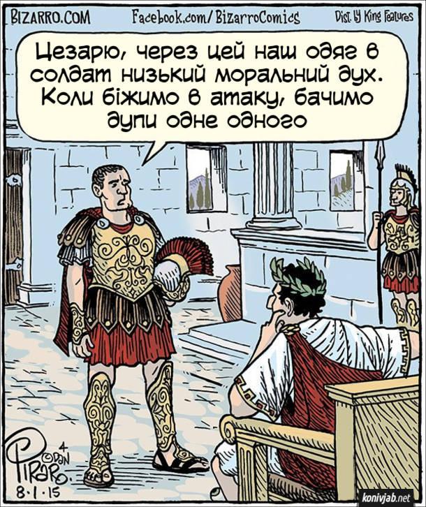 Прикол Римські легіонери. До цезаря прийшов військовий і каже: - Цезарю, через цей наш одяг в солдат низький моральний дух. Коли біжимо в атаку, бачимо дупи одне одного