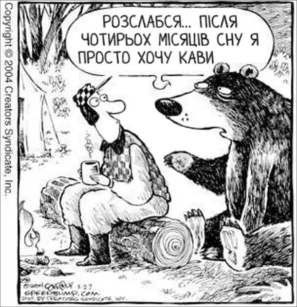 Прикол Ведмідь після сплячки. В лісі чоловік сидить біля багаття і п'є каву. До нього підійшов ведмідь. Чоловік перелякався, а ведмідь каже: - Розслабся... Після чотирьох місяців сну я просто хочу кави
