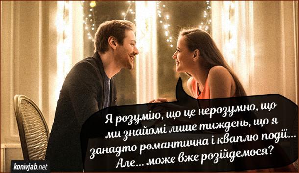 Жарт про побачення. Дівчина на побаченні каже до хлопця: - Я розумію, що це нерозумно, що ми знайомі лише тиждень, що я занадто романтична і кваплю події... Але... може вже розійдемося?