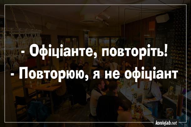 Анекдот про ресторан. - Офіціанте, повторіть! - Повторюю, я не офіціант