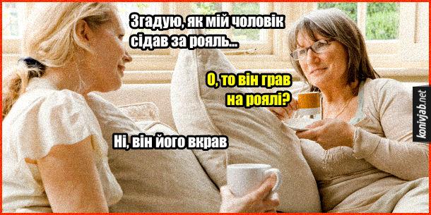 Жарт про рояль. Дві жіночки п'ють каву на канапі і розмовляють. - Згадую, як мій чоловік сідав за рояль... - О, то він грав на роялі? - Ні, він його вкрав