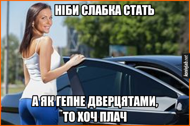 Жарт Дівчата грюкають дверцятами автомобіля. Ніби слабка стать, а як гепне дверцятами, то хоч плач