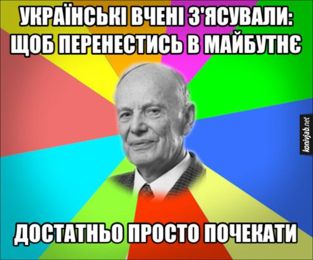 Анекдот Українські вчені з'ясували: щоб перенестись в майбутнє, достатньо просто почекати