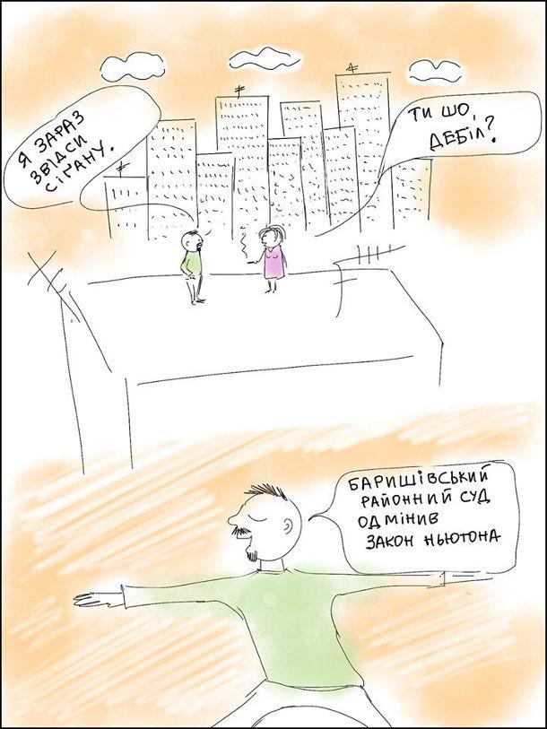 Жарт Баришівський районний суд. На даху будинку стоять хлопець і дівчина. Хлопець: - Я зараз звідси сігану. Дівчина: - Ти шо, дебіл? Хлопець районний суд одмінив закон Ньютона