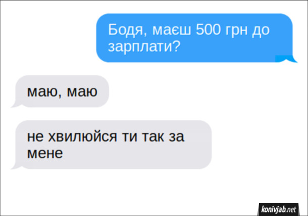 Смішний діалог Гроші до зарплати. СМС: - Бодя, маєш 500 грн до зарплати? - Маю, маю. Не хвилюйся ти так за мене