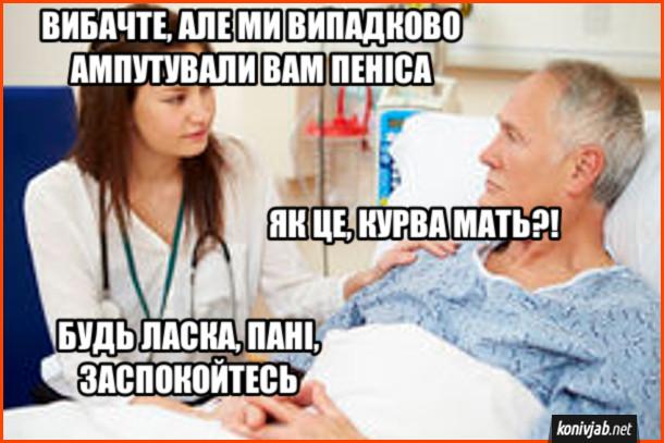Прикол Після операції медсестра до пацієнта: - Вибачте, але ми випадково ампутували вам пеніса. Пацієнт: - Як це, курва мать?! Медсестра: - Будь ласка, пані, звспокойтесь