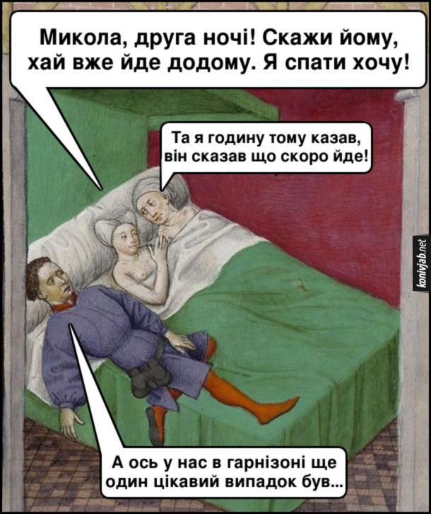 Мем Гість не хоче йти. Середньовічна картина. Подружня пара лежить в ліжку, поряд лежить їхній гість. Дружина: - Микола, друга ночі! Скажи йому, хай вже йде додому. Я спати хочу! Чоловік: - Та я годину тому казав, він сказав що скоро йде! Гість: - А ось у нас в гарнізоні ще один цікавий випадок був…