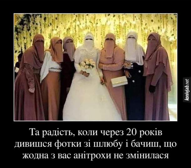 Прикол Весілля при шаріаті. Та радість, коли через 20 років дивишся фотки зі шлюбу і бачиш, що жодна з вас анітрохи не змінилася. На фото наречена і дружки в хіджабі - облич не видно