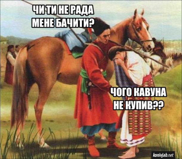 "Мем про козака. Козак приїхав додому, а дружина плаче. Козак: - Чи ти не рада мене бачити? Дружина: - Чого кавуна не купив?? (для мема використано картину Микола Пимоненко ""У похід"")"