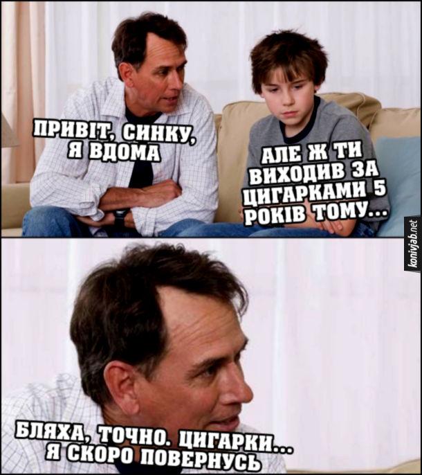 Мем Поганий тато. Батько: - Привіт, синку, я вдома. Син: - Але ж ти виходив за цигарками 5 років тому... Батько: - Бляха, точно. Цигарки... Я скоро повернусь