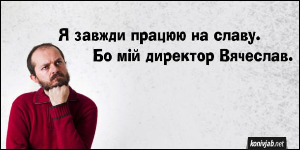 Анекдот-каламбур про роботу. Я завжди працюю на славу. Бо мій директор Вячеслав.