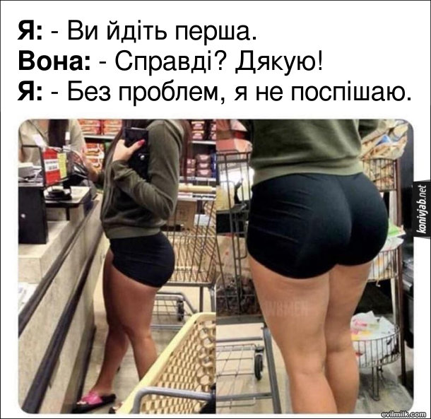 Прикол В черзі дівчина з гарною дупою. На касі супермаркету стоїть дівчина з гарною дупцею. Я: - Ви йдіть перша. Вона: - Справді? Дякую! Я: - Без проблем, я не поспішаю.