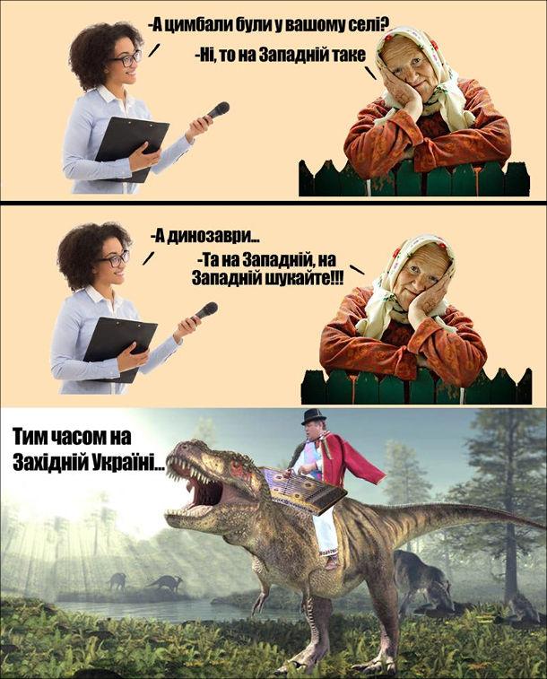 Мем Етнографічна експедиція. Дослідниця: - А цимбали були у вашому селі? Бабця: - Ні, то на Западній таке. Дослідниця: - А динозаври... Бабця: - Та на Западній, на Западній шукайте!!! Тим часом на Західній Україні верхи на динозаврах їздять гуцули і грають на цимбалах